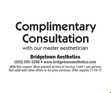 Complimentary Consultation with our master aesthetician. With this coupon. Must present at time of service. Limit 1 per person. Not valid with other offers or for prior services. Offer expires 11-10-17.