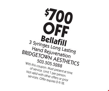 $700OFF Bellafill 3 Syringes Long LastingHand Rejuvenation. With this coupon. Must present at time of service. Limit 1 per person. Not valid with other offers or prior services. Offer expires 2-9-18.