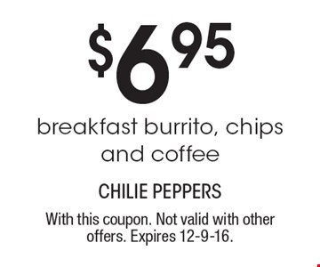 $6.95 breakfast burrito, chips and coffee. With this coupon. Not valid with other offers. Expires 12-9-16.