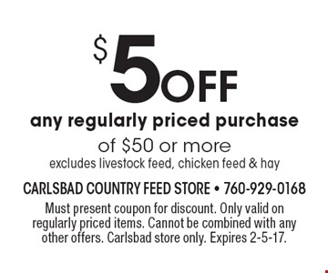 $5 Off any regularly priced purchase of $50 or more. excludes livestock feed, chicken feed & hay. Must present coupon for discount. Only valid on regularly priced items. Cannot be combined with any other offers. Carlsbad store only. Expires 2-5-17.