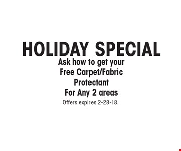 HOLIDAY SPECIAL Ask how to get your Free Carpet/Fabric Protectant For Any 2 areas. Offers expires 2-28-18.