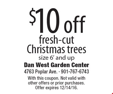 $10 off fresh-cut Christmas trees size 6' and up. With this coupon. Not valid with other offers or prior purchases. Offer expires 12/14/16.