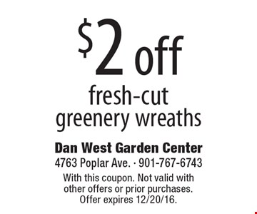 $2 off fresh-cut greenery wreaths. With this coupon. Not valid with other offers or prior purchases. Offer expires 12/20/16.