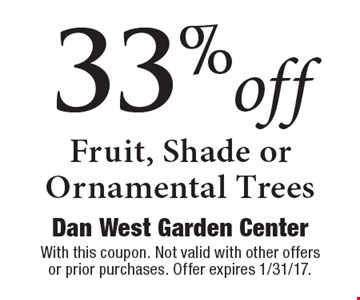 33% off Fruit, Shade or Ornamental Trees. With this coupon. Not valid with other offers or prior purchases. Offer expires 1/31/17.