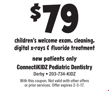 $79 children's welcome exam, cleaning, digital x-rays & fluoride treatment. New patients only. With this coupon. Not valid with other offers or prior services. Offer expires 2-3-17.