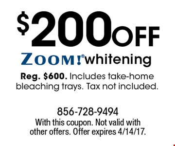 $200 off ZOOM!® whitening. Reg. $600. Includes take-home bleaching trays. Tax not included. With this coupon. Not valid with other offers. Offer expires 4/14/17.