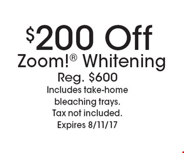 $200 Off Zoom! Whitening. Reg. $600. Includes take-home bleaching trays. Tax not included.Expires 8/11/17