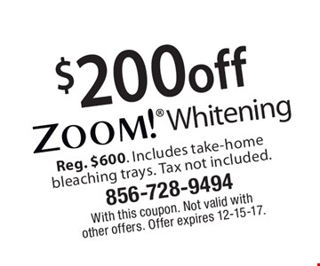 $200off Zoom! Whitening Reg. $600. Includes take-homebleaching trays. Tax not included.. With this coupon. Not valid with  other offers. Offer expires 12-15-17.