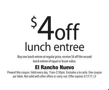 $4 off lunch entree. Buy one lunch entree at regular price, receive $4 off the secondlunch entree of equal or lesser value. Present this coupon. Valid every day, 11am-2:30pm. Excludes a la carte. One coupon per table. Not valid with other offers or carry-out. Offer expires 3/17/17. LF