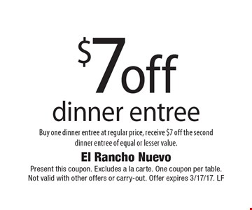 $7 off dinner entree Buy one dinner entree at regular price, receive $7 off the seconddinner entree of equal or lesser value. Present this coupon. Excludes a la carte. One coupon per table. Not valid with other offers or carry-out. Offer expires 3/17/17. LF