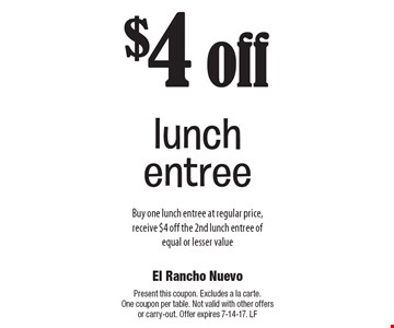 $4 off lunch entree. Buy one lunch entree at regular price, receive $4 off the 2nd lunch entree of equal or lesser value. Present this coupon. Excludes a la carte. One coupon per table. Not valid with other offers or carry-out. Offer expires 7-14-17. LF