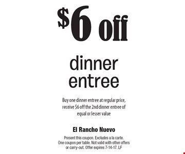 $6 off dinner entree. Buy one dinner entree at regular price, receive $6 off the 2nd dinner entree of equal or lesser value. Present this coupon. Excludes a la carte. One coupon per table. Not valid with other offers or carry-out. Offer expires 7-14-17. LF