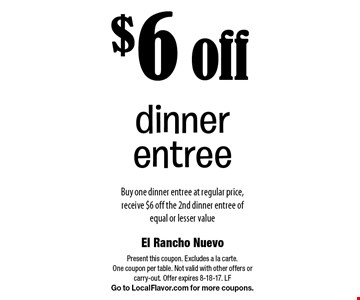 $6 off dinner entree. Buy one dinner entree at regular price, receive $6 off the 2nd dinner entree of equal or lesser value. Present this coupon. Excludes a la carte. One coupon per table. Not valid with other offers or carry-out. Offer expires 8-18-17. LF Go to LocalFlavor.com for more coupons.