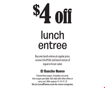 $4 off lunch entree Buy one lunch entree at regular price, receive $4 off the 2nd lunch entree of equal or lesser value. Present this coupon. Excludes a la carte. One coupon per table. Not valid with other offers or carry-out. Offer expires 11-10-17. LF Go to LocalFlavor.com for more coupons.