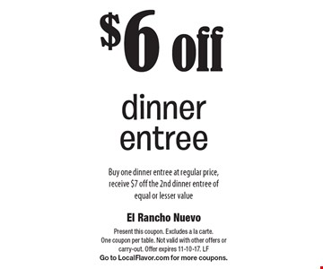 $6 off dinner entree Buy one dinner entree at regular price, receive $7 off the 2nd dinner entree of equal or lesser value. Present this coupon. Excludes a la carte. One coupon per table. Not valid with other offers or carry-out. Offer expires 11-10-17. LF Go to LocalFlavor.com for more coupons.
