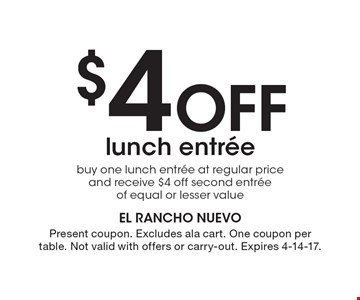 $4 Off lunch entree. Buy one lunch entree at regular price and receive $4 off second entree of equal or lesser value. Present coupon. Excludes ala cart. One coupon per table. Not valid with offers or carry-out. Expires 4-14-17.