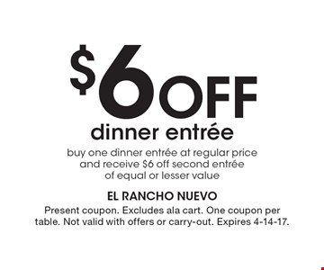 $6 Off dinner entree. Buy one dinner entree at regular price and receive $6 off second entree of equal or lesser value. Present coupon. Excludes ala cart. One coupon per table. Not valid with offers or carry-out. Expires 4-14-17.