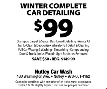 $99 winter Complete Car Detailing Shampoo Carpet & Seats - Dashboard Detailing - Armor AllTrunk - Clean & Deodorize - Wheels - Full Detail & Cleaning - Full Car Waxing & Washing - Simonizing - Compounding Door & Trunk Jambs Waxed - Light Scratches Removed. Save $50 - Reg. $149.99. Cannot be combined with any other offer. 4x4s, vans, crossovers, trucks & SUVs slightly higher. Limit one coupon per customer.