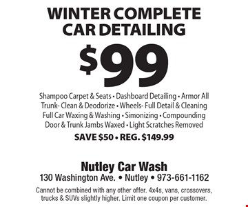 $99 Winter Complete Car Detailing. Shampoo Carpet & Seats, Dashboard Detailing, Armor AllTrunk, Clean & Deodorize, Wheels - Full Detail & Cleaning, Full Car Waxing & Washing, Simonizing, Compounding Door & Trunk Jambs Waxed, Light Scratches Removed. Save $50. Reg. $149.99. Cannot be combined with any other offer. 4x4s, vans, crossovers, trucks & SUVs slightly higher. Limit one coupon per customer.