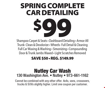$99 Spring Complete Car Detailing. Shampoo Carpet & Seats - Dashboard Detailing - Armor All - Trunk- Clean & Deodorize - Wheels - Full Detail & Cleaning - Full Car Waxing & Washing - Simonizing - Compounding Door & Trunk Jambs Waxed - Light Scratches Removed. Save $50 - Reg. $149.99. Cannot be combined with any other offer. 4x4s, vans, crossovers, trucks & SUVs slightly higher. Limit one coupon per customer.