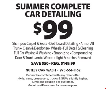 $99 Summer Complete Car Detailing. Shampoo Carpet & Seats - Dashboard Detailing - Armor All Trunk- Clean & Deodorize - Wheels- Full Detail & Cleaning Full Car Waxing & Washing - Simonizing - Compounding Door & Trunk Jambs Waxed - Light Scratches Removed Save $50 - Reg. $149.99. Cannot be combined with any other offer. 4x4s, vans, crossovers, trucks & SUVs slightly higher. Limit one coupon per customer. Go to LocalFlavor.com for more coupons.