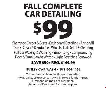 $99 FALL Complete Car Detailing Shampoo Carpet & Seats - Dashboard Detailing - Armor All Trunk- Clean & Deodorize - Wheels- Full Detail & Cleaning Full Car Waxing & Washing - Simonizing - Compounding Door & Trunk Jambs Waxed - Light Scratches Removed Save $50 - Reg. $149.99. Cannot be combined with any other offer. 4x4s, vans, crossovers, trucks & SUVs slightly higher. Limit one coupon per customer. Go to LocalFlavor.com for more coupons.