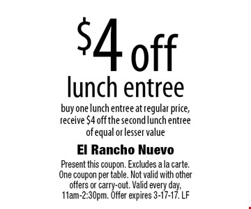 $4 off lunch entree. Buy one lunch entree at regular price, receive $4 off the second lunch entree of equal or lesser value. Present this coupon. Excludes a la carte. One coupon per table. Not valid with other offers or carry-out. Valid every day, 11am-2:30pm. Offer expires 3-17-17. LF