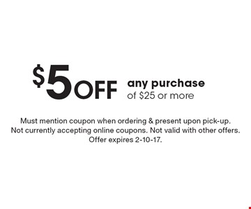 $5 OFF any purchase of $25 or more. Must mention coupon when ordering & present upon pick-up. Not currently accepting online coupons. Not valid with other offers. Offer expires 2-10-17.