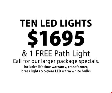 Ten LED lights $1695 & 1 free path light. Call for our larger package specials. Includes lifetime warranty, transformer, brass lights & 5-year LED warm white bulbs. 9/15/17.