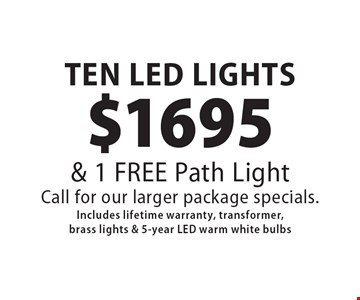 $1695 TEN LED LIGHTS& 1 FREE Path LightCall for our larger package specials.Includes lifetime warranty, transformer, brass lights & 5-year LED warm white bulbs. 5/12/17.