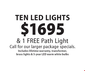$1695 TEN LED LIGHTS & 1 FREE Path Light Call for our larger package specials. Includes lifetime warranty, transformer, brass lights & 5-year LED warm white bulbs. 8/11/17.