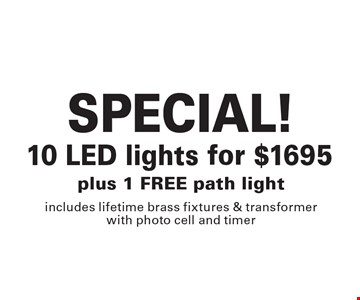 SPECIAL! 10 LED lights for $1695. Plus 1 FREE path light. Includes lifetime brass fixtures & transformer with photo cell and timer. 3-24-17.
