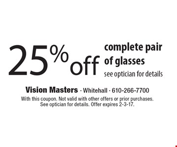 25% off complete pair of glasses. See optician for details. With this coupon. Not valid with other offers or prior purchases. See optician for details. Offer expires 2-3-17.