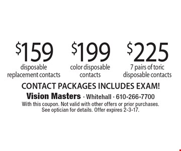 $159 disposable replacement contacts OR $199 color disposable contacts OR $225 7 pairs of toric disposable contacts. CONTACT PACKAGES INCLUDES EXAM! With this coupon. Not valid with other offers or prior purchases. See optician for details. Offer expires 2-3-17.