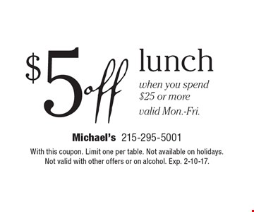 $5 off lunch when you spend $25 or more. Valid Mon.-Fri. With this coupon. Limit one per table. Not available on holidays. Not valid with other offers or on alcohol. Exp. 2-10-17.