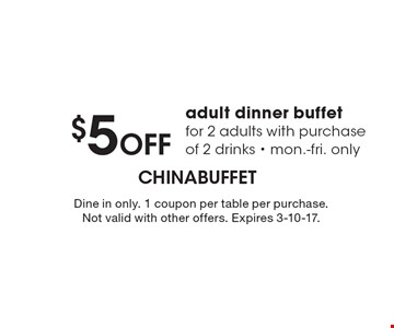 $5 Off adult dinner buffet for 2 adults with purchase of 2 drinks. Mon.-fri. only. Dine in only. 1 coupon per table per purchase. Not valid with other offers. Expires 3-10-17.