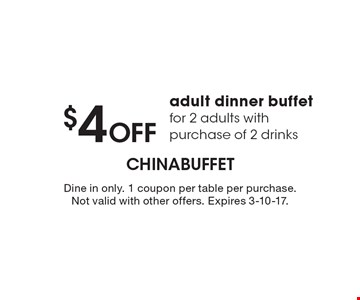 $4 Off adult dinner buffet for 2 adults with purchase of 2 drinks. Dine in only. 1 coupon per table per purchase. Not valid with other offers. Expires 3-10-17.