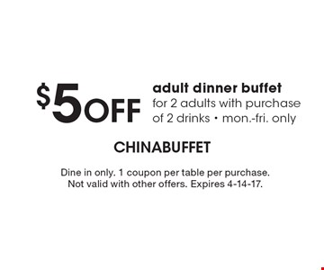 $5 off adult dinner buffet for 2 adults with purchase of 2 drinks. Mon.-Fri. only. Dine in only. 1 coupon per table per purchase. Not valid with other offers. Expires 4-14-17.