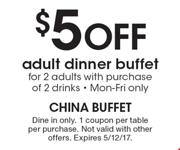 $5 Off adult dinner buffet for 2 adults with purchase of 2 drinks - Mon-Fri only. Dine in only. 1 coupon per table per purchase. Not valid with other offers. Expires 5/12/17.