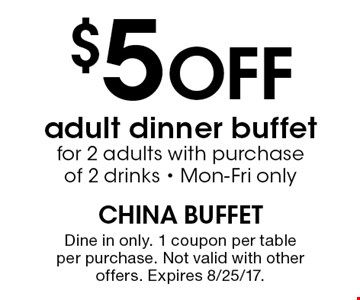 $5 Off adult dinner buffetfor 2 adults with purchase of 2 drinks - Mon-Fri only. Dine in only. 1 coupon per table per purchase. Not valid with other offers. Expires 8/25/17.