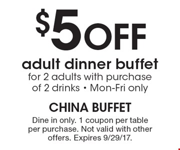 $5 Off adult dinner buffet for 2 adults with purchase of 2 drinks. Mon-Fri only. Dine in only. 1 coupon per table per purchase. Not valid with other offers. Expires 9/29/17.