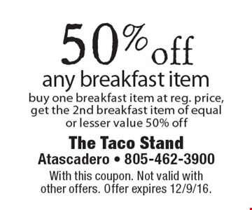 50% off any breakfast item buy one breakfast item at reg. price, get the 2nd breakfast item of equal or lesser value 50% off. With this coupon. Not valid with other offers. Offer expires 12/9/16.