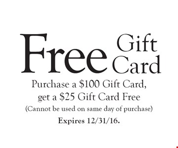 Free Gift Card. Purchase a $100 Gift Card, get a $25 Gift Card Free (Cannot be used on same day of purchase). Expires 12/31/16.