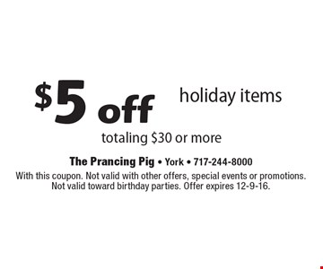 $5 off holiday items totaling $30 or more. With this coupon. Not valid with other offers, special events or promotions.Not valid toward birthday parties. Offer expires 12-9-16.