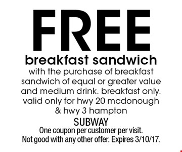 Free breakfast sandwich with the purchase of breakfast sandwich of equal or greater value and medium drink. Breakfast only. Valid only for hwy 20 mcdonough & hwy 3 hampton. One coupon per customer per visit. Not good with any other offer. Expires 3/10/17.
