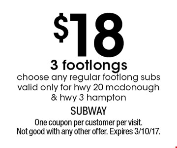 $183 footlongs. Choose any regular footlong subs. Valid only for hwy 20 mcdonough & hwy 3 hampton. One coupon per customer per visit. Not good with any other offer. Expires 3/10/17.