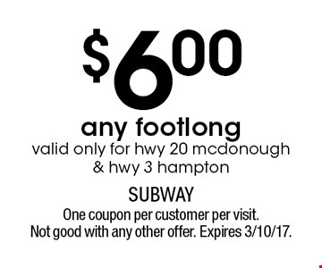 $6.00 any footlong. Valid only for hwy 20 mcdonough & hwy 3 hampton. One coupon per customer per visit. Not good with any other offer. Expires 3/10/17.