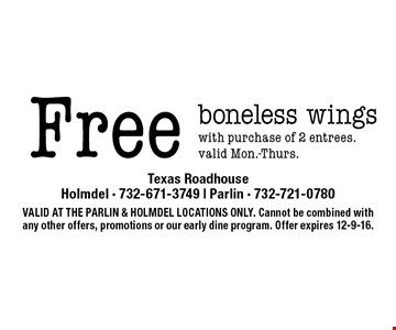Free boneless wings with purchase of 2 entrees.valid Mon.-Thurs.. VALID AT THE PARLIN & HOLMDEL LOCATIONS ONLY. Cannot be combined with any other offers, promotions or our early dine program. Offer expires 12-9-16.