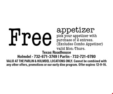 Free appetizer pick your appetizer with purchase of 2 entrees. (Excludes Combo Appetizer)valid Mon.-Thurs.. VALID AT THE PARLIN & HOLMDEL LOCATIONS ONLY. Cannot be combined with any other offers, promotions or our early dine program. Offer expires 12-9-16.