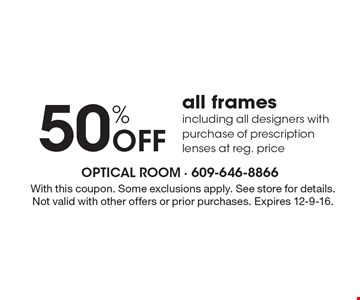 50% Off all frames including all designer with purchase of prescription lenses at reg. price . With this coupon. Some exclusions apply. See store for details. Not valid with other offers or prior purchases. Expires 12-9-16.